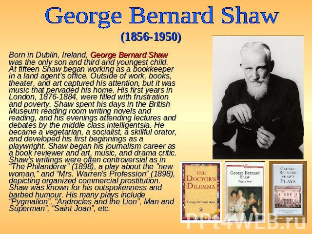 George Bernard Shaw (1856-1950) Born in Dublin, Ireland, George Bernard Shaw was the only son and third and youngest child. At fifteen Shaw began working as a bookkeeper in a land agent's office. Outside of work, books, theater, and art captured his…
