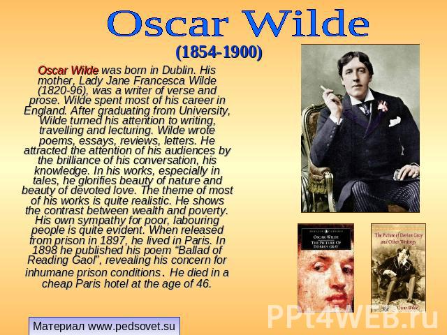 Oscar Wilde (1854-1900) Oscar Wilde was born in Dublin. His mother, Lady Jane Francesca Wilde (1820-96), was a writer of verse and prose. Wilde spent most of his career in England. After graduating from University, Wilde turned his attention to writ…