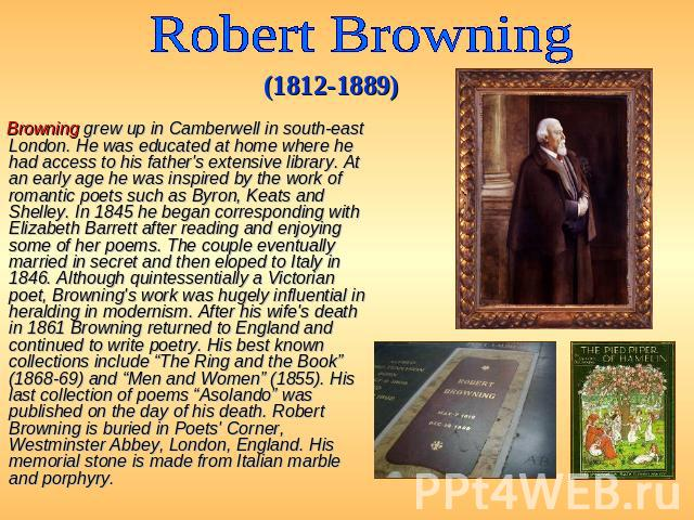 Robert Browning (1812-1889) Browning grew up in Camberwell in south-east London. He was educated at home where he had access to his father's extensive library. At an early age he was inspired by the work of romantic poets such as Byron, Keats and Sh…