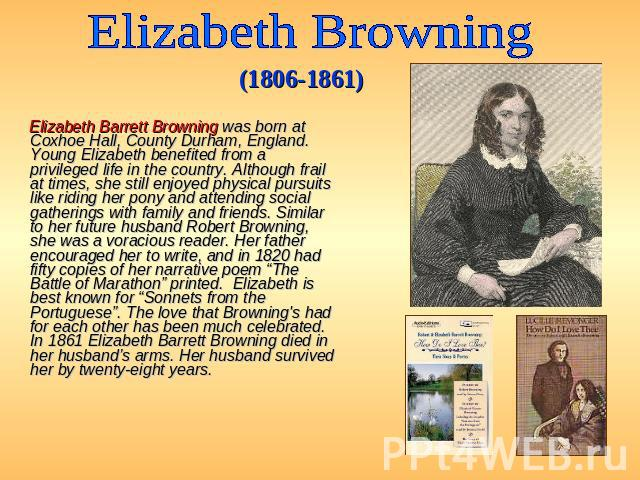 Elizabeth Browning (1806-1861) Elizabeth Barrett Browning was born at Coxhoe Hall, County Durham, England. Young Elizabeth benefited from a privileged life in the country. Although frail at times, she still enjoyed physical pursuits like riding her …