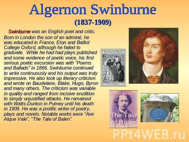 Algernon Swinburne (1837-1909) Swinburne was an English poet and critic. Born in London the son of an admiral, he was educated in France, Eton and Balliol College Oxford, although he failed to graduate. While he had had plays published and some evid…