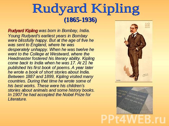 Rudyard Kipling (1865-1936) Rudyard Kipling was born in Bombay, India. Young Rudyard's earliest years in Bombay were blissfully happy. But at the age of five he was sent to England, where he was desperately unhappy. When he was twelve he went to the…