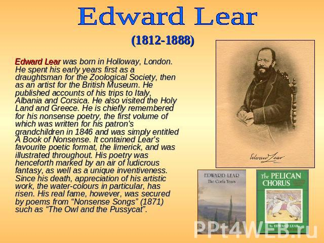 Edward Lear (1812-1888) Edward Lear was born in Holloway, London. He spent his early years first as a draughtsman for the Zoological Society, then as an artist for the British Museum. He published accounts of his trips to Italy, Albania and Corsica.…