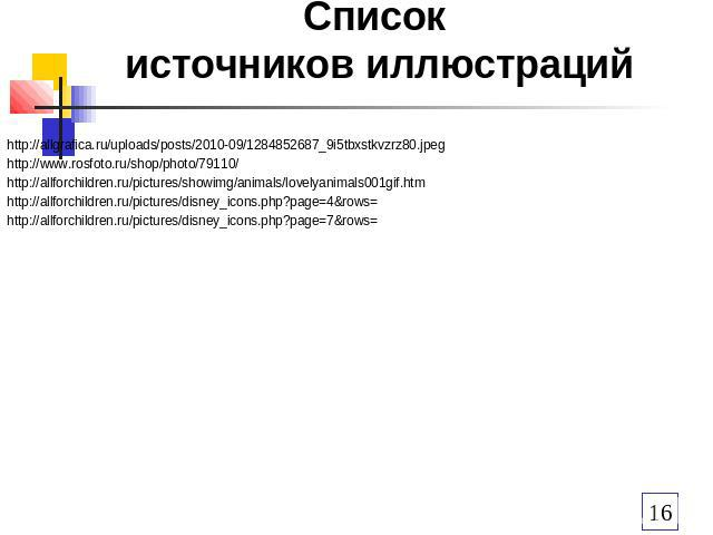 Список источников иллюстраций http://allgrafica.ru/uploads/posts/2010-09/1284852687_9i5tbxstkvzrz80.jpeg http://www.rosfoto.ru/shop/photo/79110/ http://allforchildren.ru/pictures/showimg/animals/lovelyanimals001gif.htm http://allforchildren.ru/pictu…