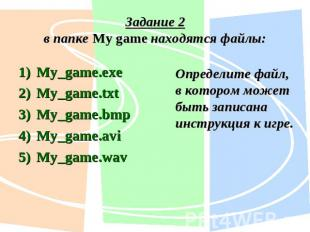 Задание 2в папке My game находятся файлы: My_game.exe My_game.txt My_game.bmp My