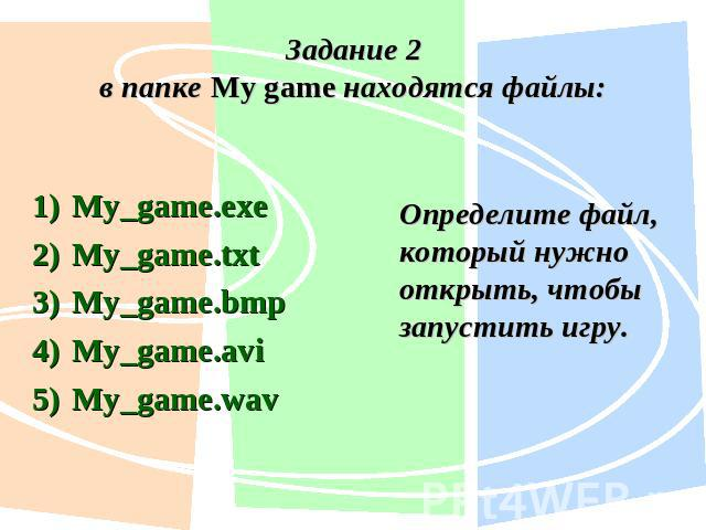 Задание 2в папке My game находятся файлы:My_game.exe My_game.txt My_game.bmp My_game.avi My_game.wav Определите файл, который нужно открыть, чтобы запустить игру.