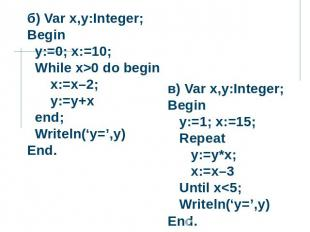 б) Var x,y:Integer; Begin y:=0; x:=10; While x>0 do begin x:=x–2; y:=y+x end; Wr