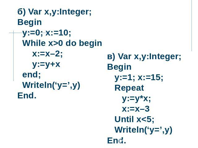 б) Var x,y:Integer; Begin y:=0; x:=10; While x>0 do begin x:=x–2; y:=y+x end; Writeln('y=',y) End. в) Var x,y:Integer; Begin y:=1; x:=15; Repeat y:=y*x; x:=x–3 Until x