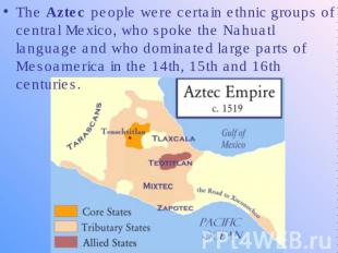 The Aztec people were certain ethnic groups of central Mexico, who spoke the Nah