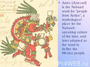 "Aztec (Aztecatl) is the Nahuatl word for ""people from Aztlan"", a mytho"