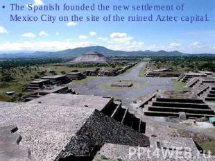 The Spanish founded the new settlement of Mexico City on the site of the ruined