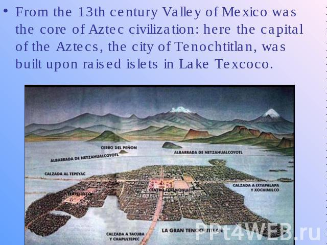 From the 13th century Valley of Mexico was the core of Aztec civilization: here the capital of the Aztecs, the city of Tenochtitlan, was built upon raised islets in Lake Texcoco.