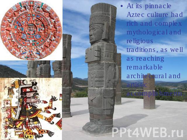 At its pinnacle Aztec culture had rich and complex mythological and religious traditions, as well as reaching remarkable architectural and artistic accomplishments.