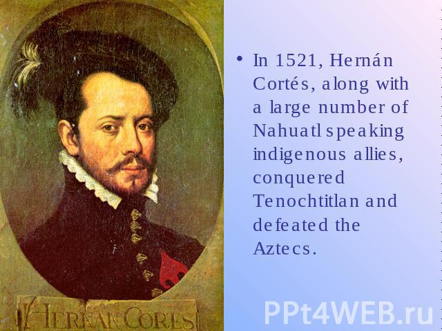 In 1521, Hernán Cortés, along with a large number of Nahuatl speaking indigenous allies, conquered Tenochtitlan and defeated the Aztecs.