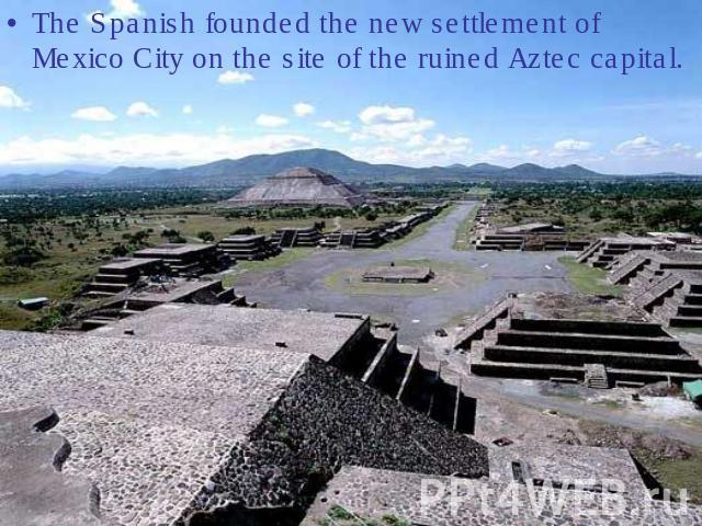 The Spanish founded the new settlement of Mexico City on the site of the ruined Aztec capital.