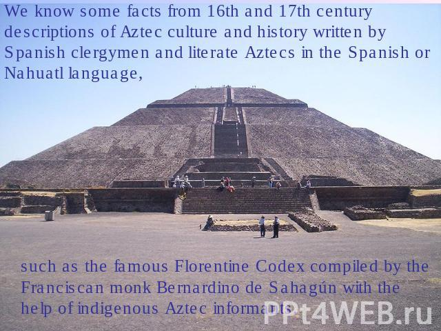 We know some facts from 16th and 17th century descriptions of Aztec culture and history written by Spanish clergymen and literate Aztecs in the Spanish or Nahuatl language, such as the famous Florentine Codex compiled by the Franciscan monk Bernardi…