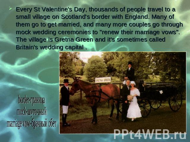 "Every St Valentine's Day, thousands of people travel to a small village on Scotland's border with England. Many of them go to get married, and many more couples go through mock wedding ceremonies to ""renew their marriage vows"". The village…"