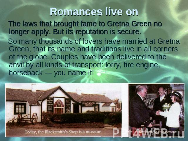 The laws that brought fame to Gretna Green no longer apply. But its reputation is secure. The laws that brought fame to Gretna Green no longer apply. But its reputation is secure. So many thousands of lovers have married at Gretna Green, that its na…