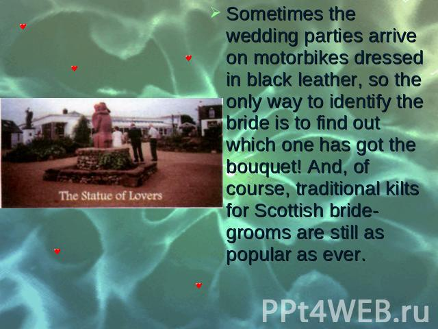 Sometimes the wedding parties arrive on motorbikes dressed in black leather, so the only way to identify the bride is to find out which one has got the bouquet! And, of course, traditional kilts for Scottish bride­grooms are still as popular as …