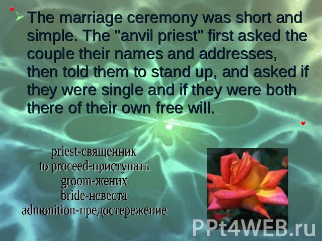 "The marriage ceremony was short and simple. The ""anvil priest"" first asked the couple their names and addresses, then told them to stand up, and asked if they were single and if they were both there of their own free will. The marriage cer…"