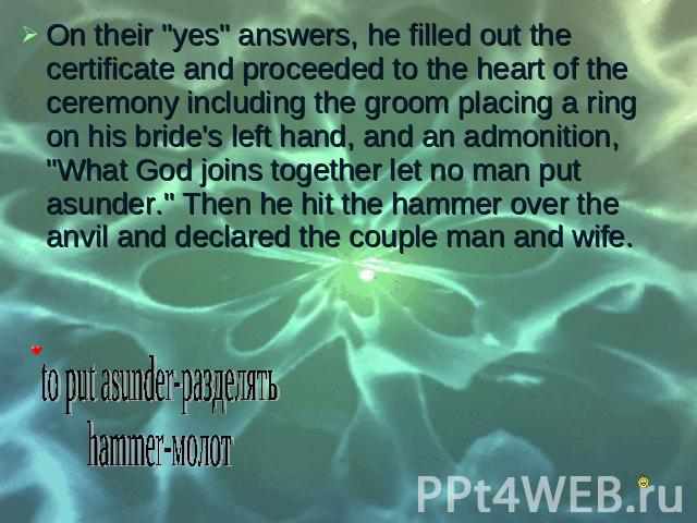 "On their ""yes"" answers, he filled out the certificate and proceeded to the heart of the ceremony including the groom placing a ring on his bride's left hand, and an admonition, ""What God joins together let no man put asunder."" Th…"