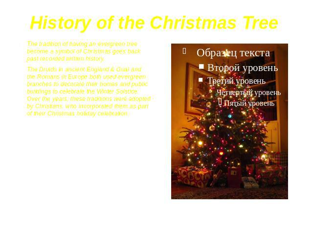 History of the Christmas Tree The tradition of having an evergreen tree become a symbol of Christmas goes back past recorded written history. The Druids in ancient England & Gual and the Romans in Europe both used evergreen branches to decorate …