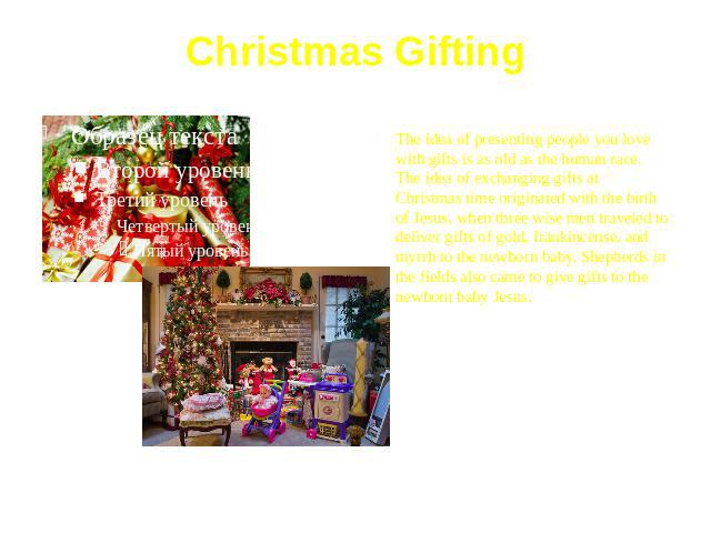 Christmas Gifting The idea of presenting people you love with gifts is as old as the human race. The idea of exchanging gifts at Christmas time originated with the birth of Jesus, when three wise men traveled to deliver gifts of gold, frankincense, …