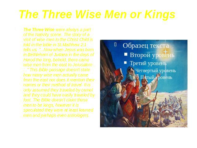 "The Three Wise Men or Kings The Three Wise were always a part of the Nativity scene. The story of a visit of wise men to the Christ Child is told in the bible in St.Mathhew 2:1 tells us: ""...Now when Jesus was born in Bethlehem of Judaea in the…"