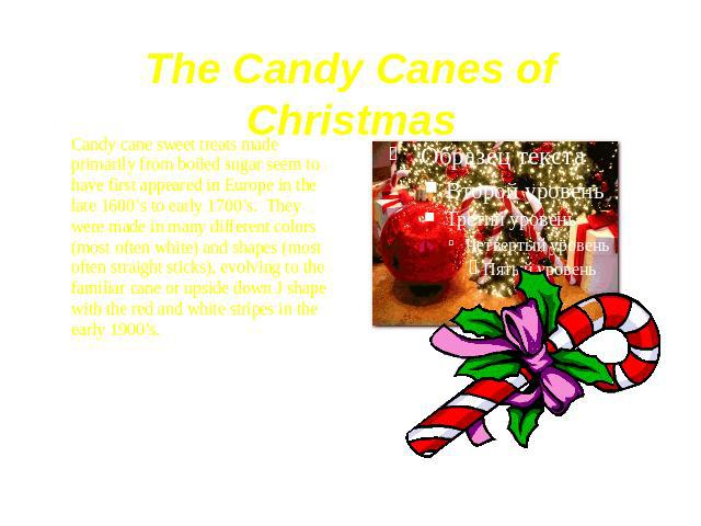 The Candy Canes of Christmas Candy cane sweet treats made primarily from boiled sugar seem to have first appeared in Europe in the late 1600's to early 1700's.  They were made in many different colors (most often white) and shapes (most often s…