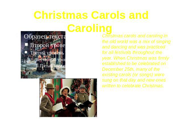 Christmas Carols and Caroling Christmas carols and caroling in the old world was a mix of singing and dancing and was practiced for all festivals throughout the year. When Christmas was firmly established to be celebrated on December 25th, many of t…