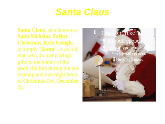 "Santa Claus Santa Claus, also known as Saint Nicholas, Father Christmas, Kris Kringle, or simply ""Santa"", is an old man who, in many brings gifts to the homes of the good children during the late evening and overnight hours of Christmas Ev…"