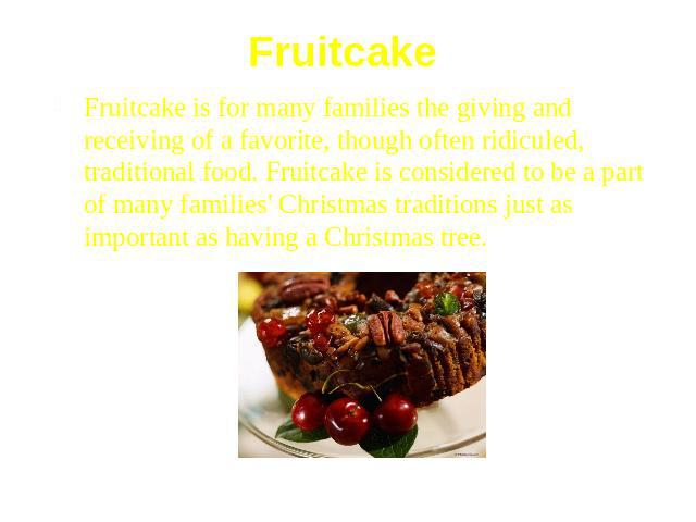 Fruitcake Fruitcake is for many families the giving and receiving of a favorite, though often ridiculed, traditional food. Fruitcake is considered to be a part of many families' Christmas traditions just as important as having a Christmas tree.