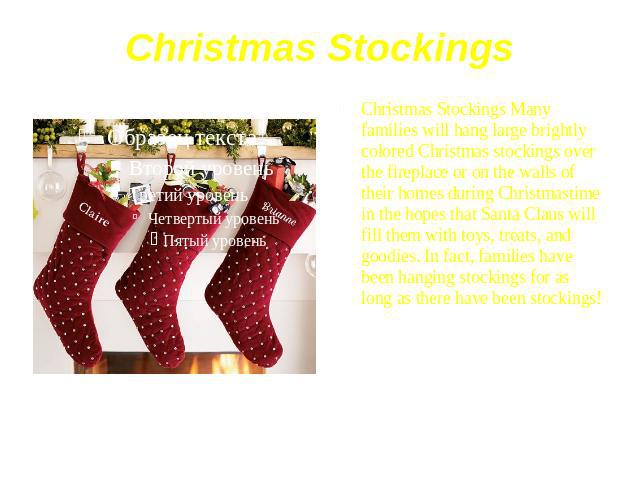 Christmas Stockings Christmas Stockings Many families will hang large brightly colored Christmas stockings over the fireplace or on the walls of their homes during Christmastime in the hopes that Santa Claus will fill them with toys, treats, and goo…