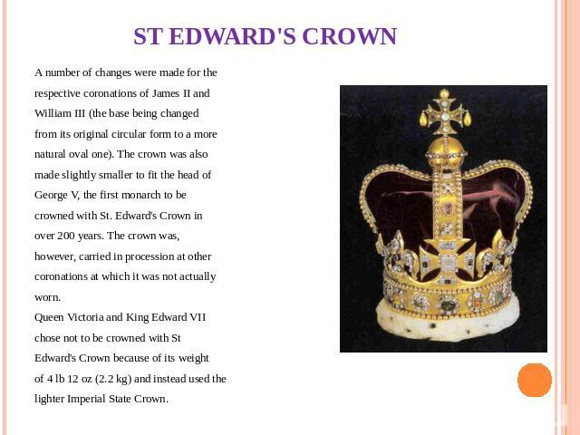 ST EDWARD'S CROWN A number of changes were made for the respective coronations of James II and William III (the base being changed from its original circular form to a more natural oval one). The crown was also made slightly smaller to fit the head …