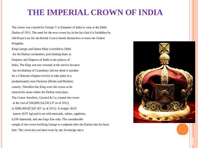 THE IMPERIAL CROWN OF INDIA The crown was created for George V as Emperor of India to wear at the Delhi Durbar of 1911. The need for the new crown lay in the fact that it is forbidden by Old Royal Law for the British Crown Jewels themselves to leave…