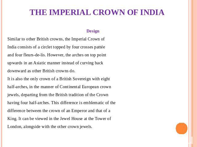 THE IMPERIAL CROWN OF INDIA Design Similar to other British crowns, the Imperial Crown of India consists of a circlet topped by four crosses pattée and four fleurs-de-lis. However, the arches on top point upwards in an Asiatic manner instead of curv…