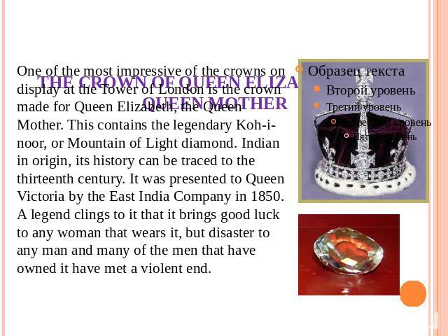 THE CROWN OF QUEEN ELIZABETH, THE QUEEN MOTHER One of the most impressive of the crowns on display at the Tower of London is the crown made for Queen Elizabeth, the Queen Mother. This contains the legendary Koh-i-noor, or Mountain of Light diamond. …