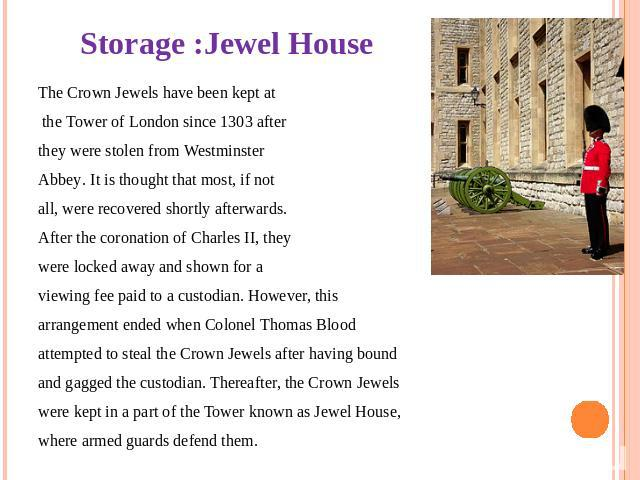 Storage :Jewel House The Crown Jewels have been kept at the Tower of London since 1303 after they were stolen from Westminster Abbey. It is thought that most, if not all, were recovered shortly afterwards. After the coronation of Charles II, they we…