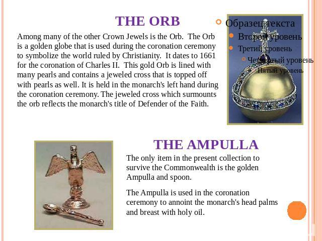 THE ORB Among many of the other Crown Jewels is the Orb.  The Orb is a golden globe that is used during the coronation ceremony to symbolize the world ruled by Christianity.  It dates to 1661 for the coronation of Charles II. This gold Orb is lined …