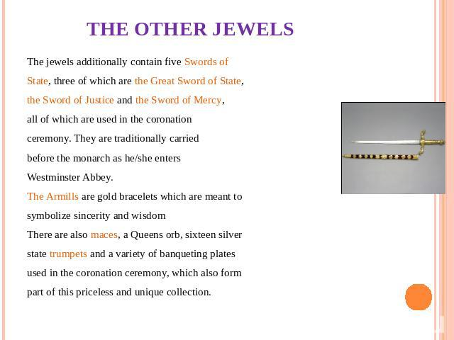 THE OTHER JEWELS The jewels additionally contain five Swords of State, three of which are the Great Sword of State, the Sword of Justice and the Sword of Mercy, all of which are used in the coronation ceremony. They are traditionally carried before …