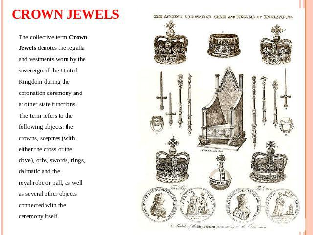 CROWN JEWELS The collective term Crown Jewels denotes the regalia and vestments worn by the sovereign of the United Kingdom during the coronation ceremony and at other state functions. The term refers to the following objects: the crowns, sceptres (…