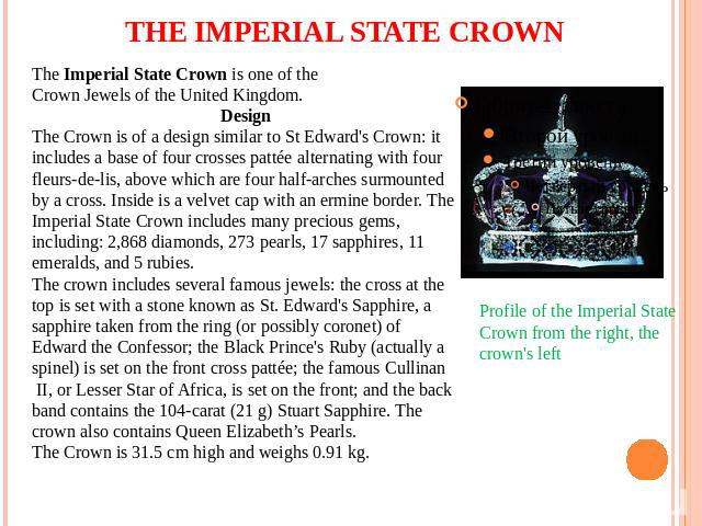 THE IMPERIAL STATE CROWN The Imperial State Crown is one of the Crown Jewels of the United Kingdom. Design The Crown is of a design similar to St Edward's Crown: it includes a base of four crosses pattée alternating with four fleurs-de-lis, above wh…