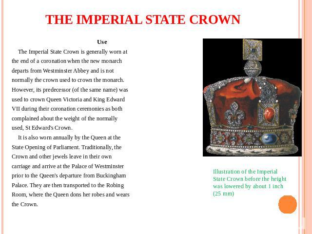 THE IMPERIAL STATE CROWN Use The Imperial State Crown is generally worn at the end of a coronation when the new monarch departs from Westminster Abbey and is not normally the crown used to crown the monarch. However, its predecessor (of the same nam…
