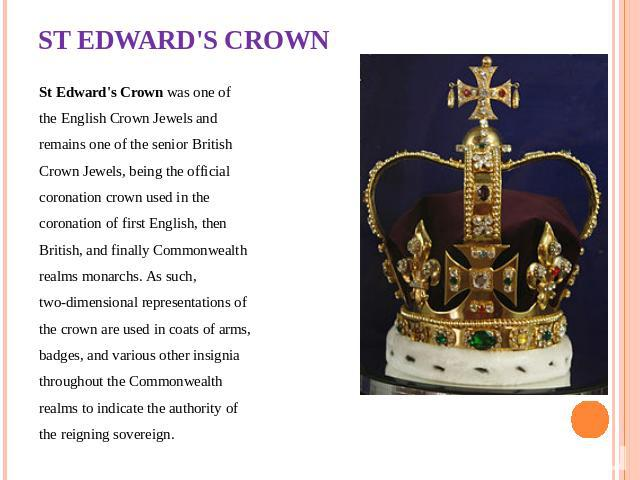 ST EDWARD'S CROWN St Edward's Crown was one of the English Crown Jewels and remains one of the senior British Crown Jewels, being the official coronation crown used in the coronation of first English, then British, and finally Commonwealth realms mo…