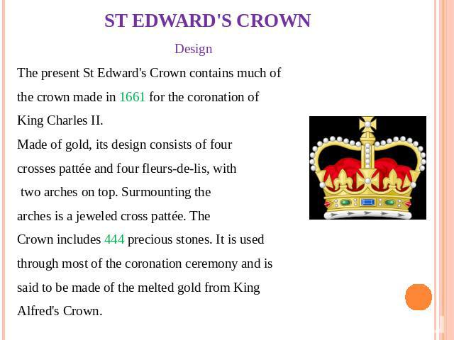 ST EDWARD'S CROWN Design The present St Edward's Crown contains much of the crown made in 1661 for the coronation of King Charles II. Made of gold, its design consists of four crosses pattée and four fleurs-de-lis, with two arches on top. Surmountin…