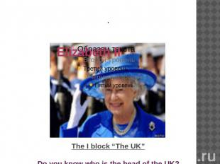 "The I block ""The UK"" Do you know who is the head of the UK?"