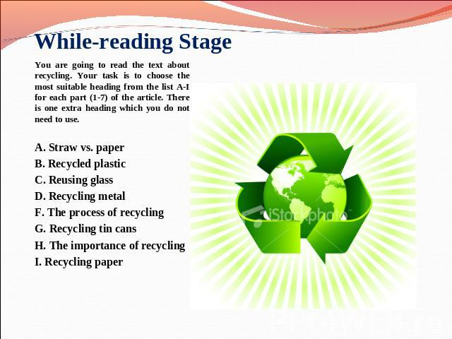 While-reading Stage You are going to read the text about recycling. Your task is to choose the most suitable heading from the list A-I for each part (1-7) of the article. There is one extra heading which you do not need to use. A. Straw vs. paper B.…