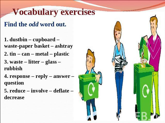 Find the odd word out. Find the odd word out. 1. dustbin – cupboard – waste-paper basket – ashtray 2. tin – can – metal – plastic 3. waste – litter – glass – rubbish 4. response – reply – answer – question 5. reduce – involve – deflate – decrease