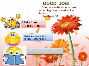 GOOD JOB! Choose a smile for your own according to your work at the lesson. Be o