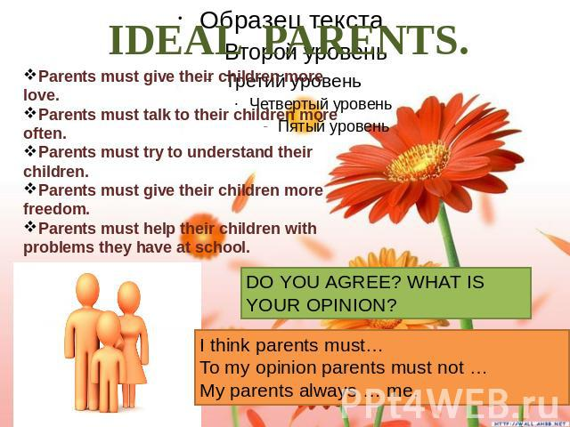 IDEAL PARENTS. Parents must give their children more love. Parents must talk to their children more often. Parents must try to understand their children. Parents must give their children more freedom. Parents must help their children with problems t…